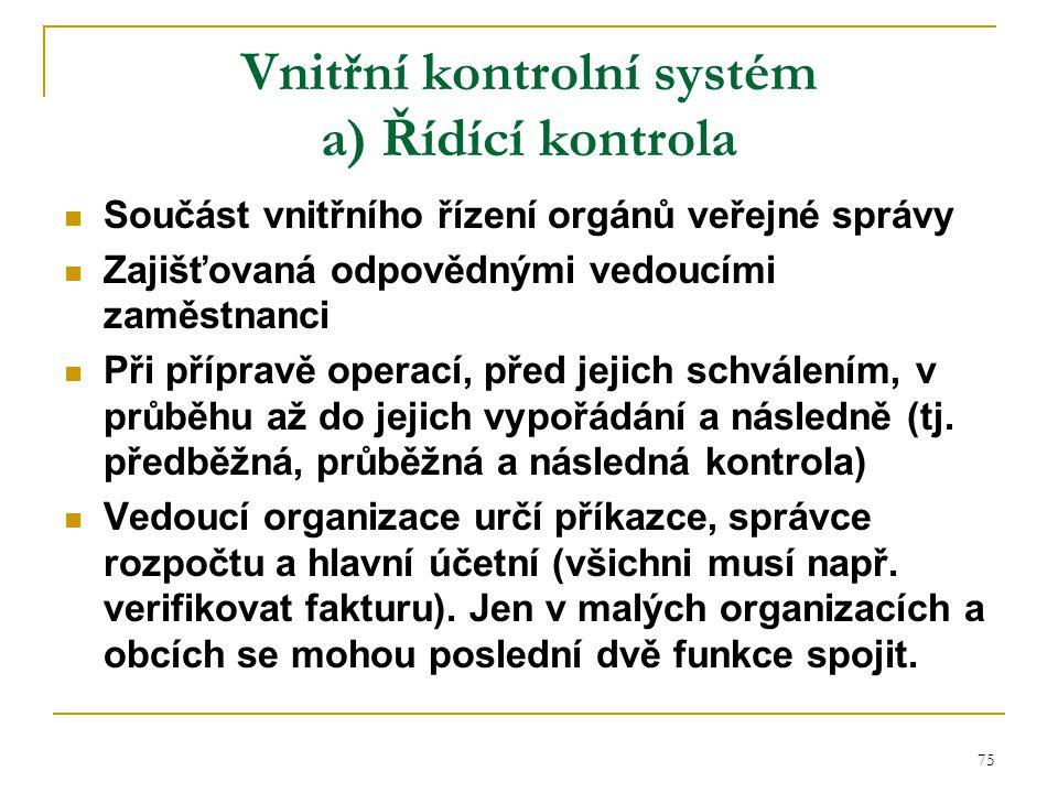 75 Vnitřní kontrolní systém a) Řídící kontrola Součást vnitřního řízení orgánů veřejné správy Zajišťovaná odpovědnými vedoucími zaměstnanci Při přípra
