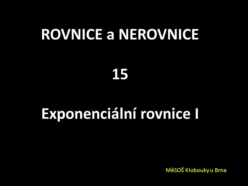 ROVNICE a NEROVNICE 15 Exponenciální rovnice I MěSOŠ Klobouky u Brna