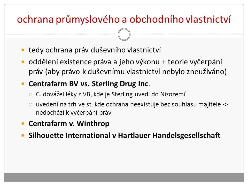 ochrana průmyslového a obchodního vlastnictví tedy ochrana práv duševního vlastnictví oddělení existence práva a jeho výkonu + teorie vyčerpání práv (aby právo k duševnímu vlastnictví nebylo zneužíváno) Centrafarm BV vs.