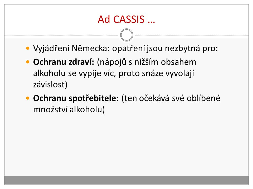 Ad CASSIS … Vyjádření Německa: opatření jsou nezbytná pro: Ochranu zdraví: (nápojů s nižším obsahem alkoholu se vypije víc, proto snáze vyvolají závislost) Ochranu spotřebitele: (ten očekává své oblíbené množství alkoholu)