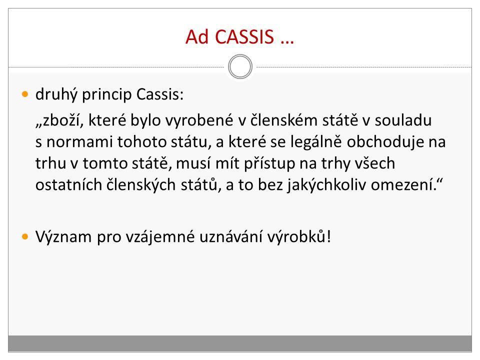 """Ad CASSIS … druhý princip Cassis: """"zboží, které bylo vyrobené v členském státě v souladu s normami tohoto státu, a které se legálně obchoduje na trhu v tomto státě, musí mít přístup na trhy všech ostatních členských států, a to bez jakýchkoliv omezení. Význam pro vzájemné uznávání výrobků!"""
