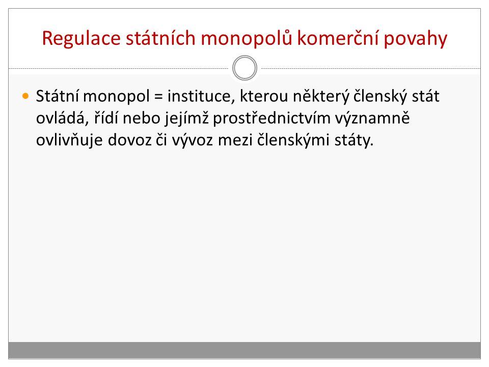 Regulace státních monopolů komerční povahy Státní monopol = instituce, kterou některý členský stát ovládá, řídí nebo jejímž prostřednictvím významně ovlivňuje dovoz či vývoz mezi členskými státy.