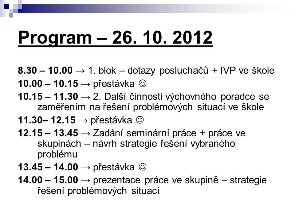 Program – 26. 10. 2012 8.30 – 10.00 → 1. blok – dotazy posluchačů + IVP ve škole 10.00 – 10.15 → přestávka 10.15 – 11.30 → 2. Další činnosti výchovnéh