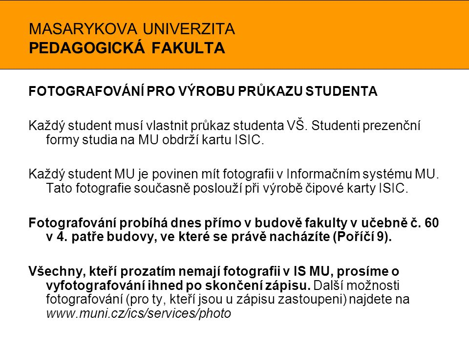 MASARYKOVA UNIVERZITA PEDAGOGICKÁ FAKULTA FOTOGRAFOVÁNÍ PRO VÝROBU PRŮKAZU STUDENTA Každý student musí vlastnit průkaz studenta VŠ. Studenti prezenční