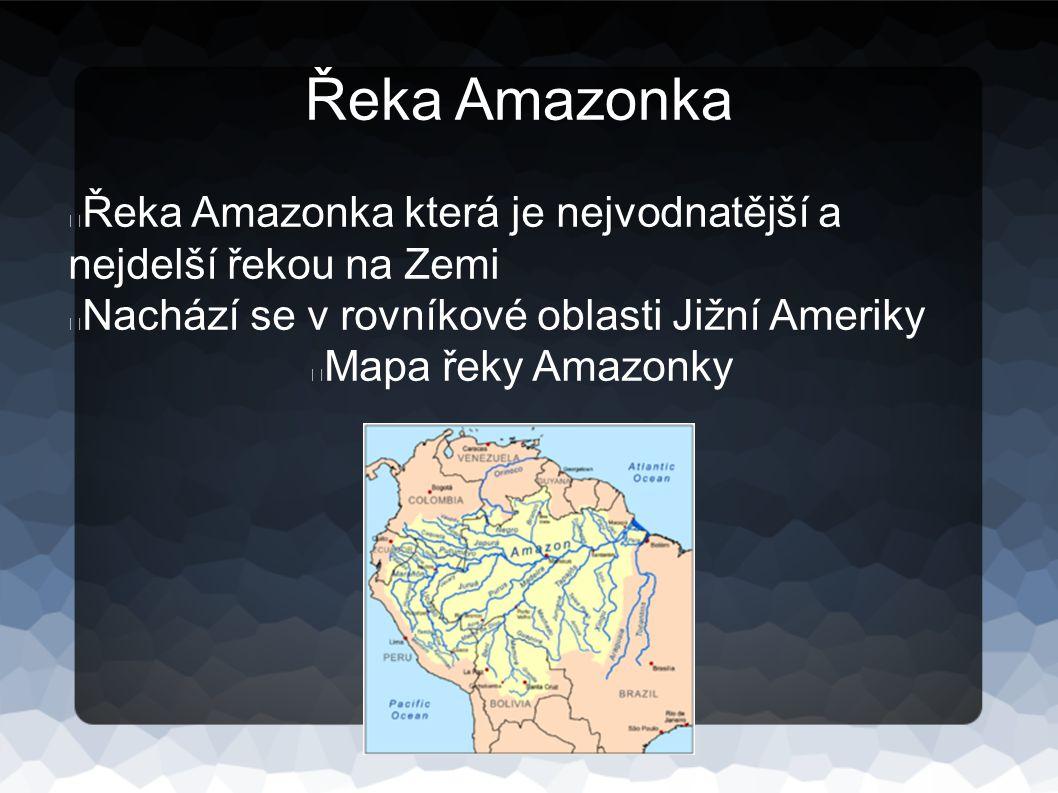 Řeka Amazonka Řeka Amazonka která je nejvodnatější a nejdelší řekou na Zemi Nachází se v rovníkové oblasti Jižní Ameriky Mapa řeky Amazonky