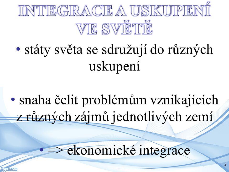 státy světa se sdružují do různých uskupení snaha čelit problémům vznikajících z různých zájmů jednotlivých zemí => ekonomické integrace 2