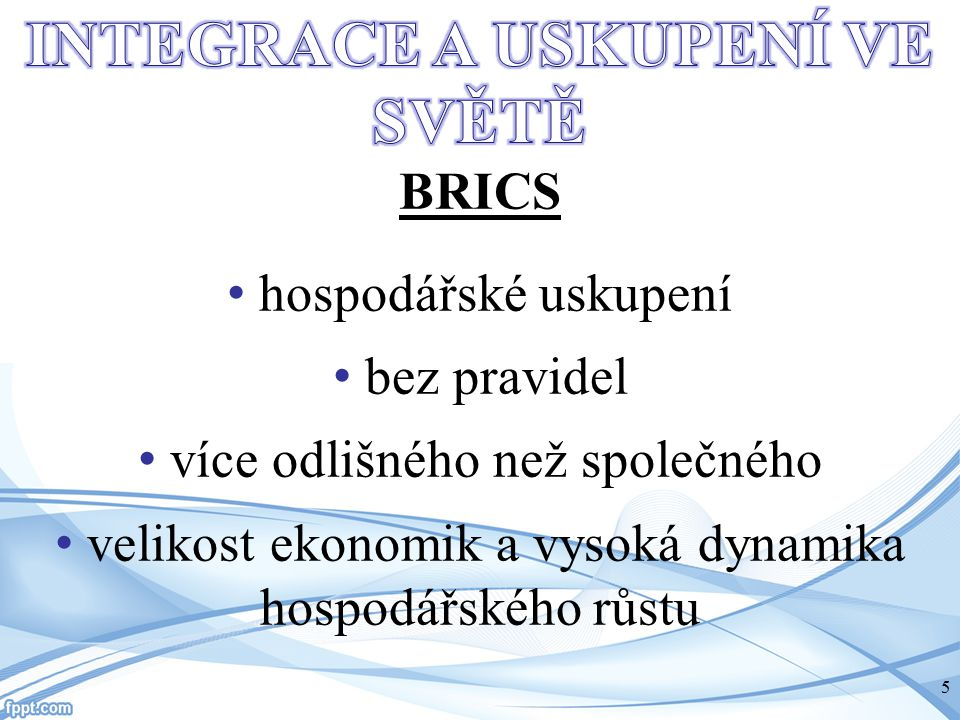BRICS hospodářské uskupení bez pravidel více odlišného než společného velikost ekonomik a vysoká dynamika hospodářského růstu 5