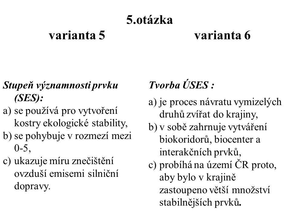 4.otázka varianta 5 varianta 6 Krajina je charakteristická: a)změnou struktury a funkce díky lidské činnosti, b)vzájemným uspořádáním jednotlivých krajinných prvků, c)vznikajícími vztahy mezi prvky.