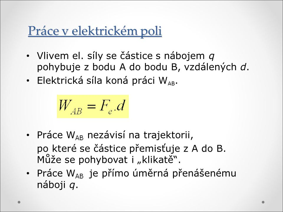Vlivem el. síly se částice s nábojem q pohybuje z bodu A do bodu B, vzdálených d. Elektrická síla koná práci W AB. Práce W AB nezávisí na trajektorii,