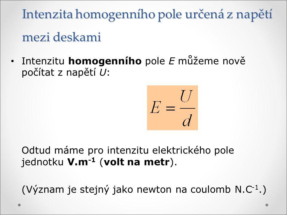Intenzita homogenního pole určená z napětí mezi deskami Intenzitu homogenního pole E můžeme nově počítat z napětí U: Odtud máme pro intenzitu elektric