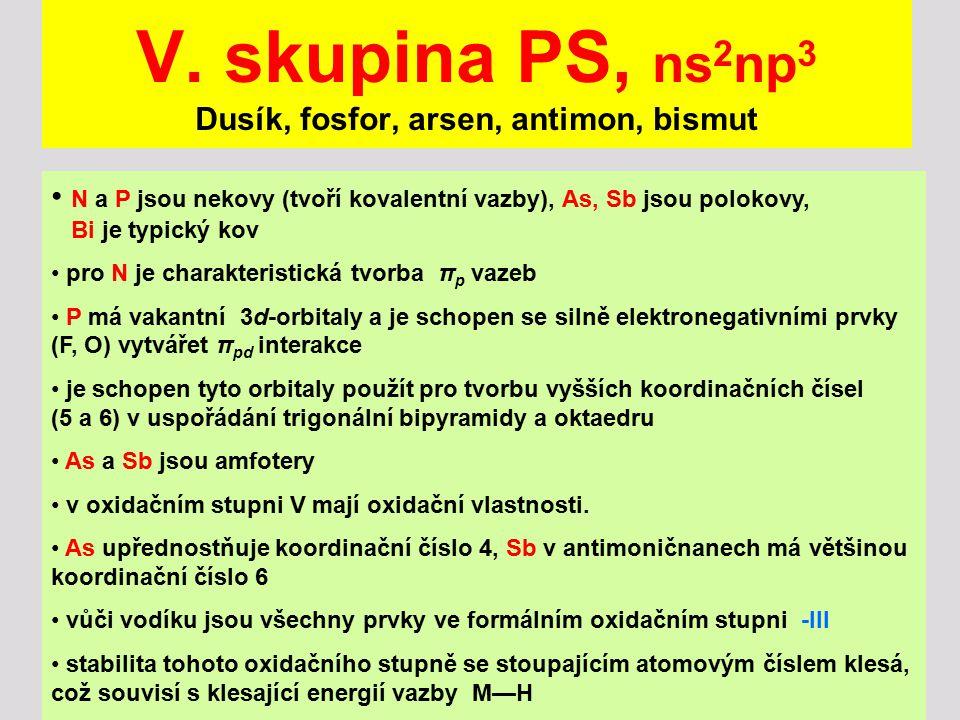 V. skupina PS, ns 2 np 3 Dusík, fosfor, arsen, antimon, bismut N a P jsou nekovy (tvoří kovalentní vazby), As, Sb jsou polokovy, Bi je typický kov pro