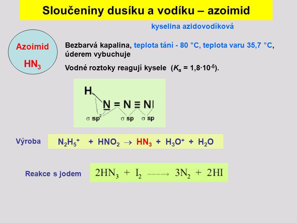 Sloučeniny dusíku a vodíku – azoimid Azoimid HN 3 kyselina azidovodíková Bezbarvá kapalina, teplota tání - 80 °C, teplota varu 35,7 °C, úderem vybuchu