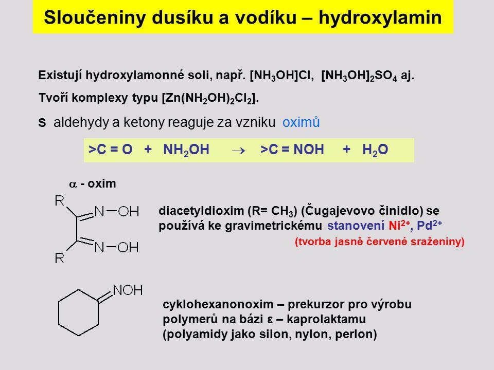 Sloučeniny dusíku a vodíku – hydroxylamin Existují hydroxylamonné soli, např. [NH 3 OH]Cl, [NH 3 OH] 2 SO 4 aj. Tvoří komplexy typu [Zn(NH 2 OH) 2 Cl