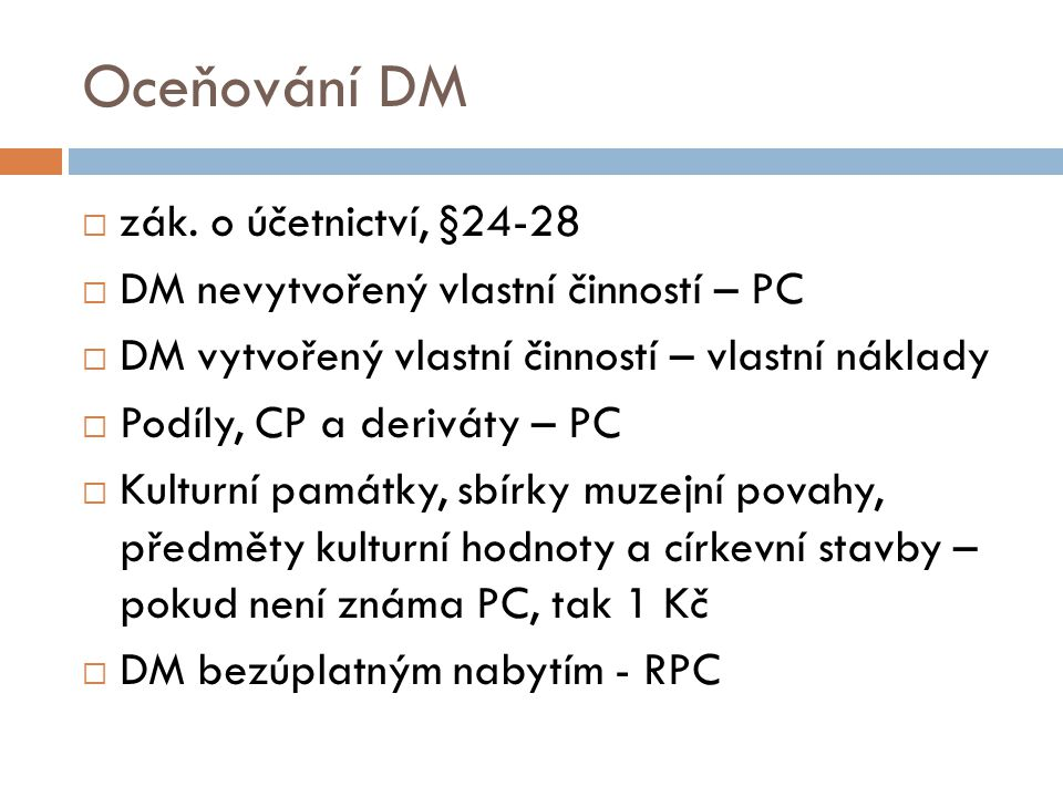 Oceňování DM  zák. o účetnictví, §24-28  DM nevytvořený vlastní činností – PC  DM vytvořený vlastní činností – vlastní náklady  Podíly, CP a deriv