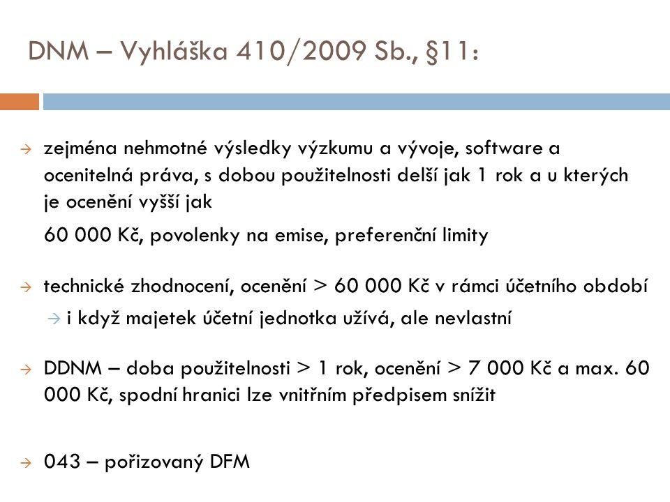 DNM – Vyhláška 410/2009 Sb., §11:  zejména nehmotné výsledky výzkumu a vývoje, software a ocenitelná práva, s dobou použitelnosti delší jak 1 rok a u kterých je ocenění vyšší jak 60 000 Kč, povolenky na emise, preferenční limity  technické zhodnocení, ocenění > 60 000 Kč v rámci účetního období  i když majetek účetní jednotka užívá, ale nevlastní  DDNM – doba použitelnosti > 1 rok, ocenění > 7 000 Kč a max.