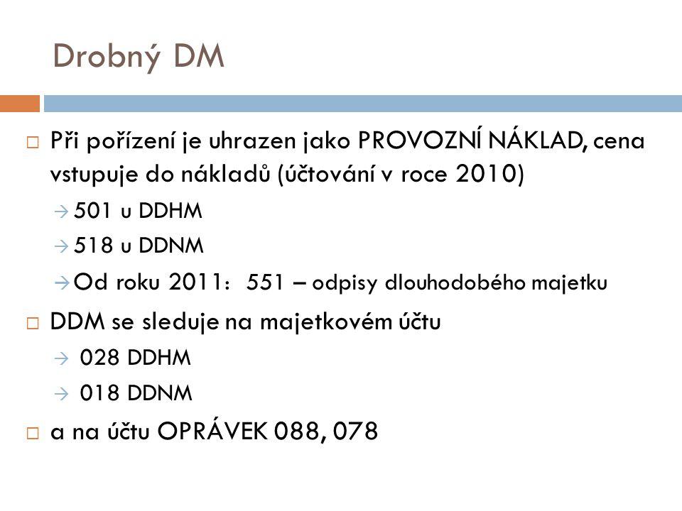Drobný DM  Při pořízení je uhrazen jako PROVOZNÍ NÁKLAD, cena vstupuje do nákladů (účtování v roce 2010)  501 u DDHM  518 u DDNM  Od roku 2011 : 5