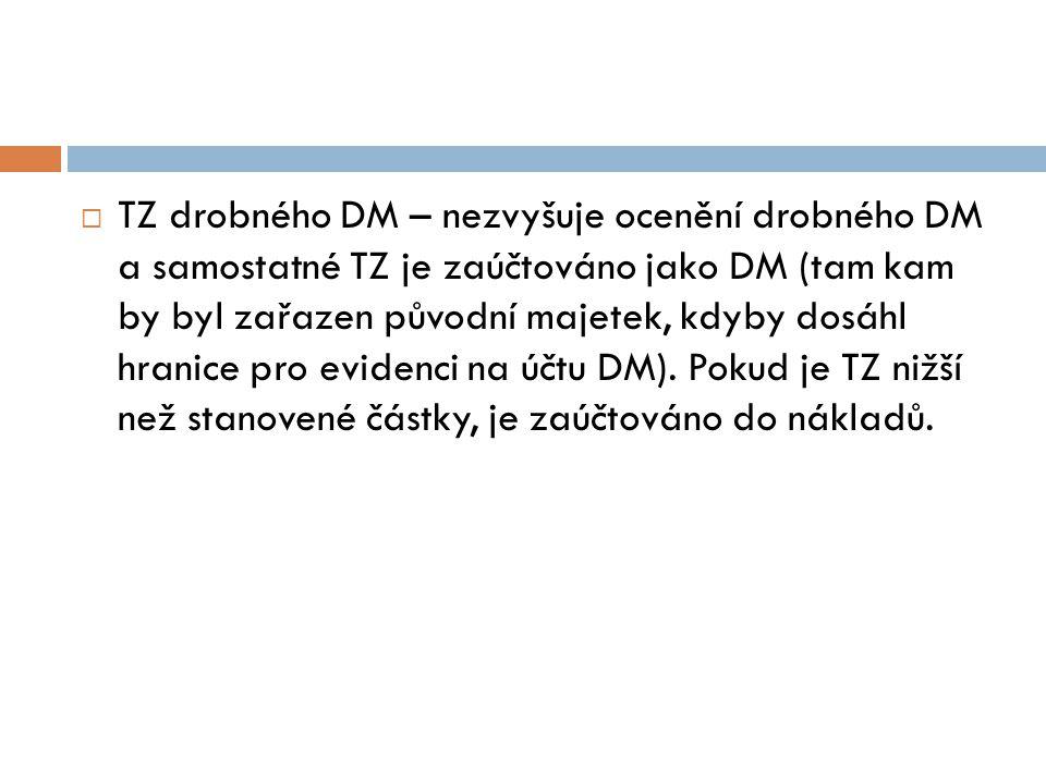  TZ drobného DM – nezvyšuje ocenění drobného DM a samostatné TZ je zaúčtováno jako DM (tam kam by byl zařazen původní majetek, kdyby dosáhl hranice pro evidenci na účtu DM).