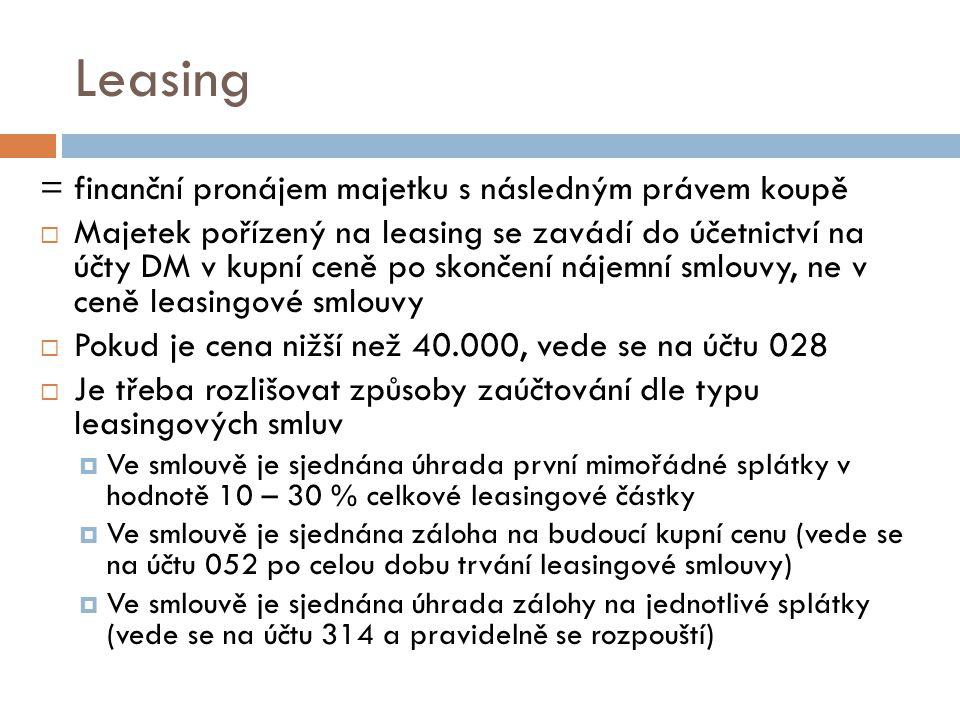 Leasing = finanční pronájem majetku s následným právem koupě  Majetek pořízený na leasing se zavádí do účetnictví na účty DM v kupní ceně po skončení nájemní smlouvy, ne v ceně leasingové smlouvy  Pokud je cena nižší než 40.000, vede se na účtu 028  Je třeba rozlišovat způsoby zaúčtování dle typu leasingových smluv  Ve smlouvě je sjednána úhrada první mimořádné splátky v hodnotě 10 – 30 % celkové leasingové částky  Ve smlouvě je sjednána záloha na budoucí kupní cenu (vede se na účtu 052 po celou dobu trvání leasingové smlouvy)  Ve smlouvě je sjednána úhrada zálohy na jednotlivé splátky (vede se na účtu 314 a pravidelně se rozpouští)