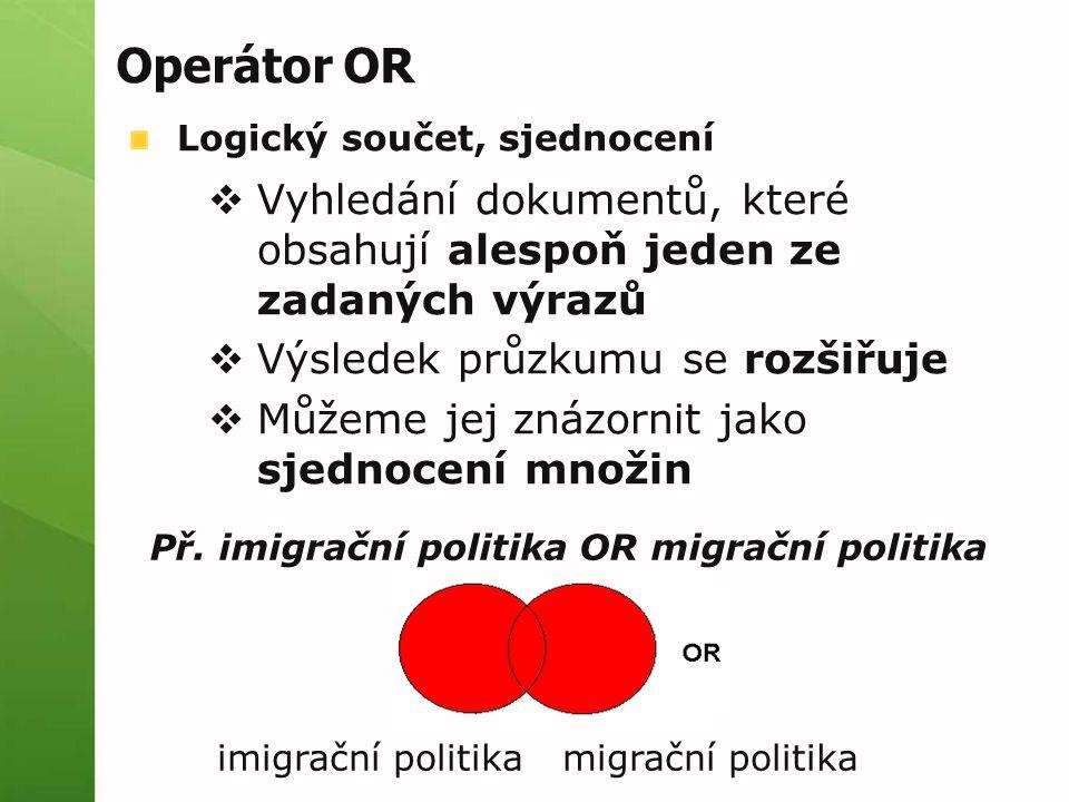Operátor OR Logický součet, sjednocení  Vyhledání dokumentů, které obsahují alespoň jeden ze zadaných výrazů  Výsledek průzkumu se rozšiřuje  Můžeme jej znázornit jako sjednocení množin Př.