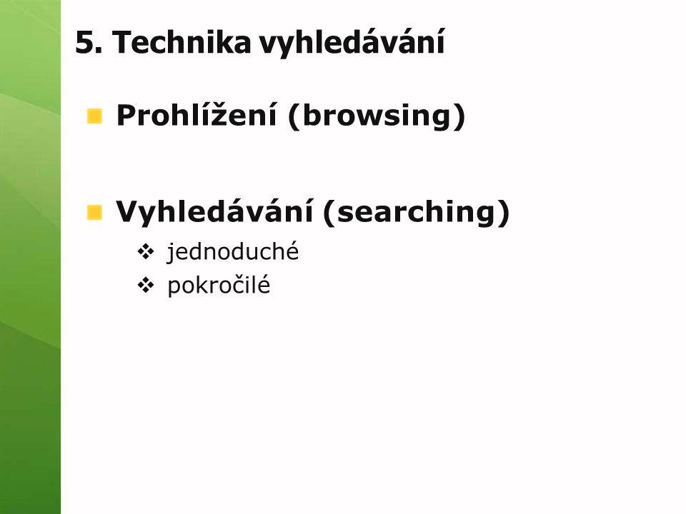 5. Technika vyhledávání Prohlížení (browsing) Vyhledávání (searching)  jednoduché  pokročilé