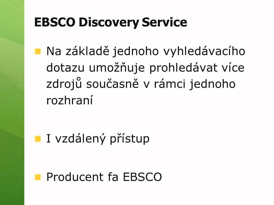 EBSCO Discovery Service Na základě jednoho vyhledávacího dotazu umožňuje prohledávat více zdrojů současně v rámci jednoho rozhraní I vzdálený přístup Producent fa EBSCO