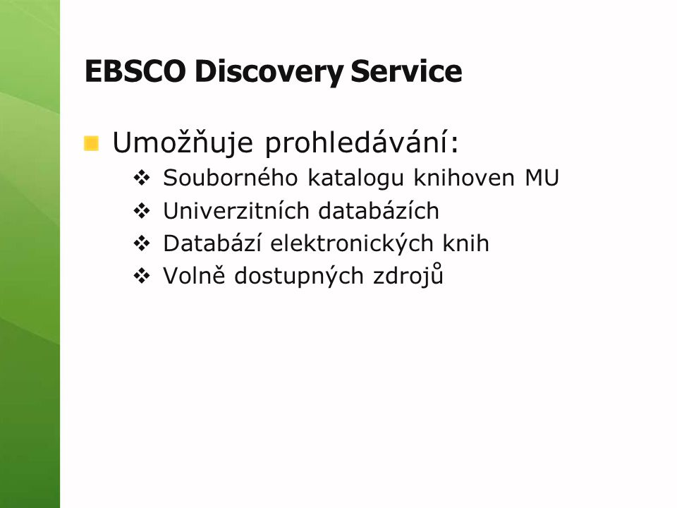 EBSCO Discovery Service Umožňuje prohledávání:  Souborného katalogu knihoven MU  Univerzitních databázích  Databází elektronických knih  Volně dostupných zdrojů