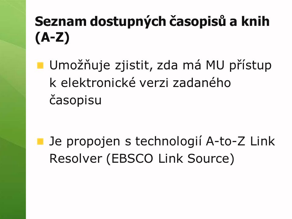 Seznam dostupných časopisů a knih (A-Z) Umožňuje zjistit, zda má MU přístup k elektronické verzi zadaného časopisu Je propojen s technologií A-to-Z Link Resolver (EBSCO Link Source)