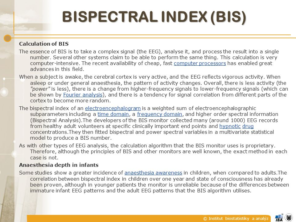 © Institut biostatistiky a analýz BISPECTRAL INDEX (BIS) Calculation of BIS The essence of BIS is to take a complex signal (the EEG), analyse it, and