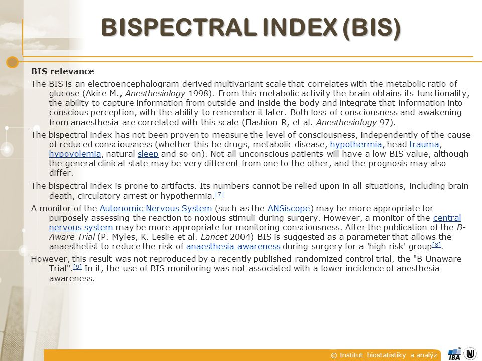 © Institut biostatistiky a analýz BISPECTRAL INDEX (BIS) BIS relevance The BIS is an electroencephalogram-derived multivariant scale that correlates w