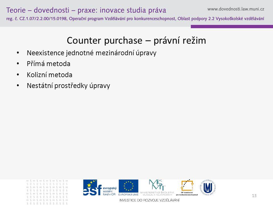 Counter purchase – právní režim Neexistence jednotné mezinárodní úpravy Přímá metoda Kolizní metoda Nestátní prostředky úpravy 13