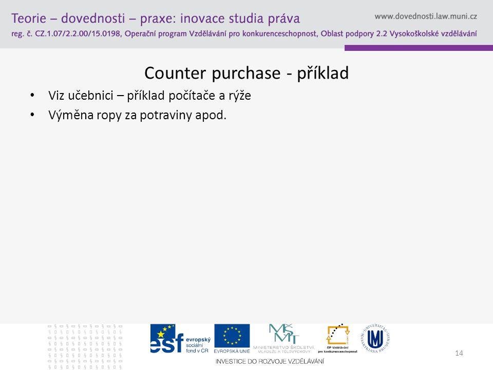 Counter purchase - příklad Viz učebnici – příklad počítače a rýže Výměna ropy za potraviny apod. 14