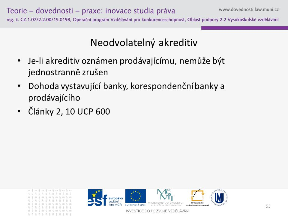53 Neodvolatelný akreditiv Je-li akreditiv oznámen prodávajícímu, nemůže být jednostranně zrušen Dohoda vystavující banky, korespondenční banky a prod