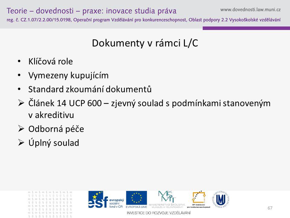 67 Dokumenty v rámci L/C Klíčová role Vymezeny kupujícím Standard zkoumání dokumentů  Článek 14 UCP 600 – zjevný soulad s podmínkami stanoveným v akr