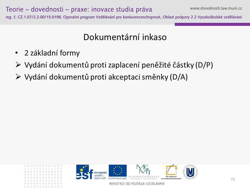 71 Dokumentární inkaso 2 základní formy  Vydání dokumentů proti zaplacení peněžité částky (D/P)  Vydání dokumentů proti akceptaci směnky (D/A)