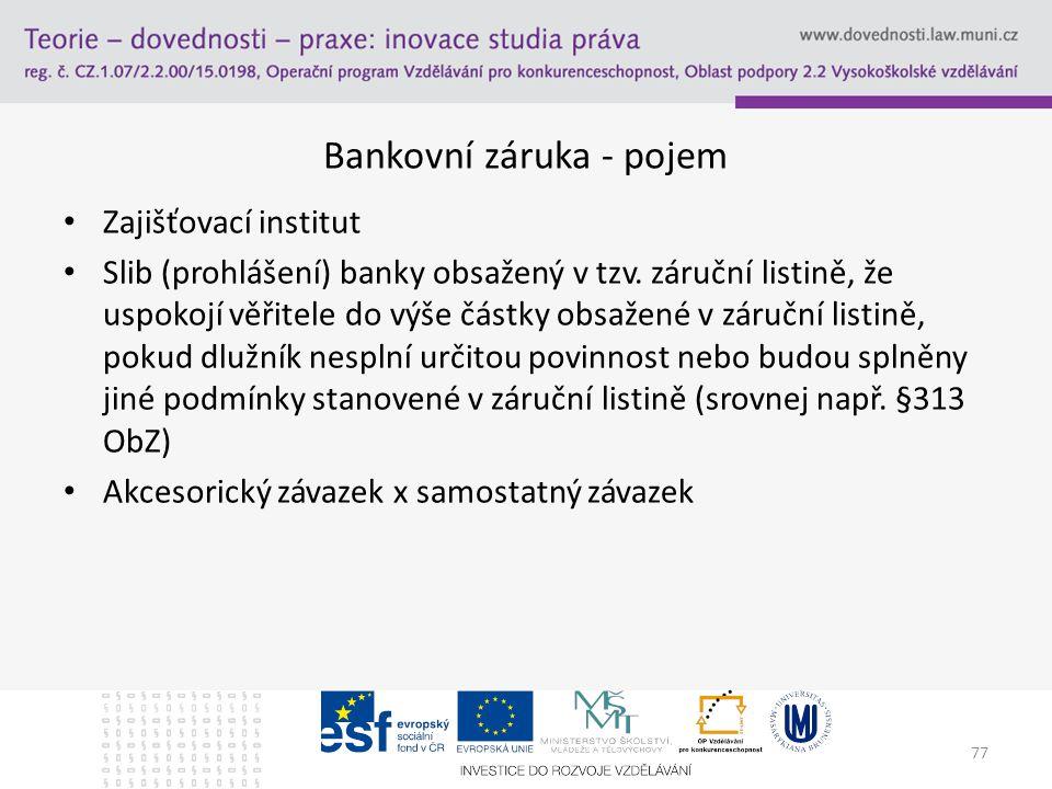 77 Bankovní záruka - pojem Zajišťovací institut Slib (prohlášení) banky obsažený v tzv. záruční listině, že uspokojí věřitele do výše částky obsažené