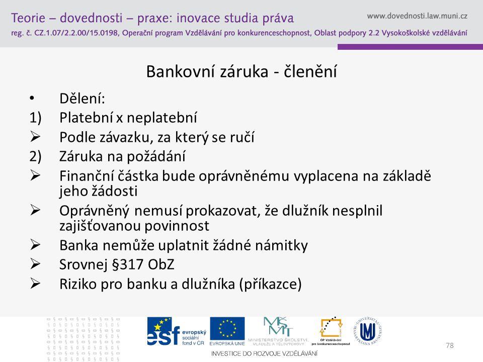 78 Bankovní záruka - členění Dělení: 1)Platební x neplatební  Podle závazku, za který se ručí 2)Záruka na požádání  Finanční částka bude oprávněnému