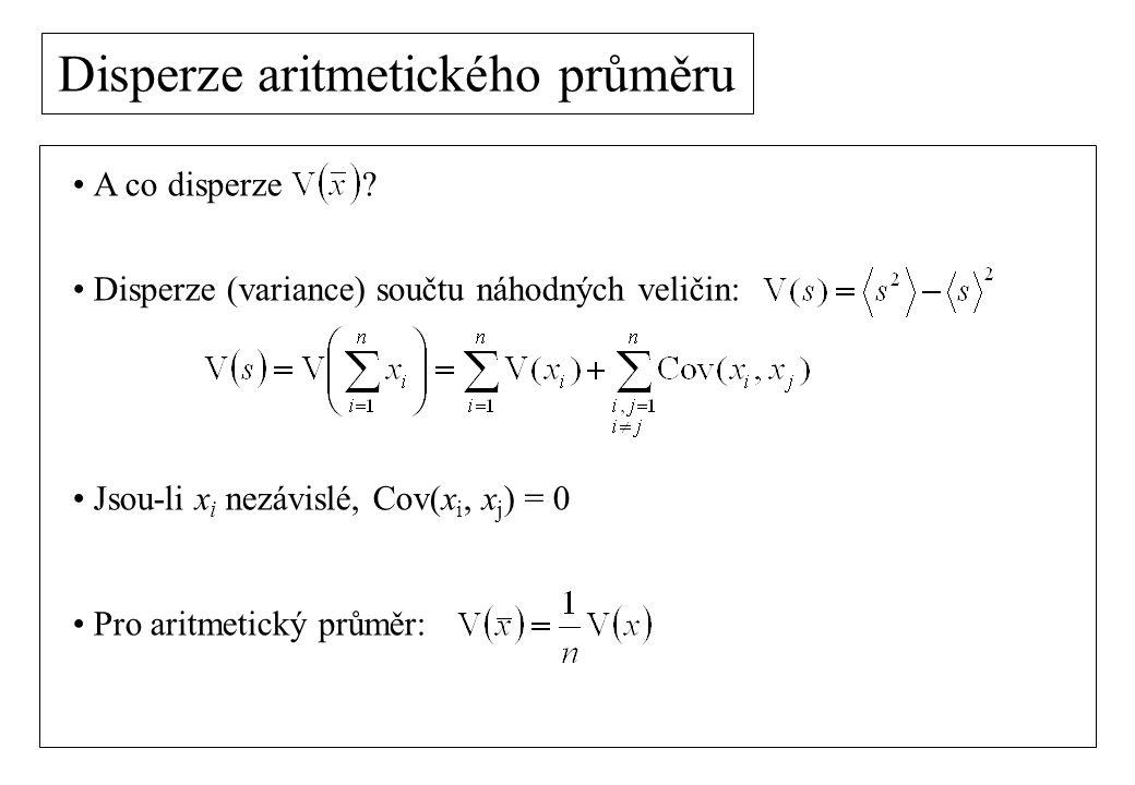 Disperze aritmetického průměru A co disperze ? Disperze (variance) součtu náhodných veličin: Jsou-li x i nezávislé, Cov(x i, x j ) = 0 Pro aritmetický