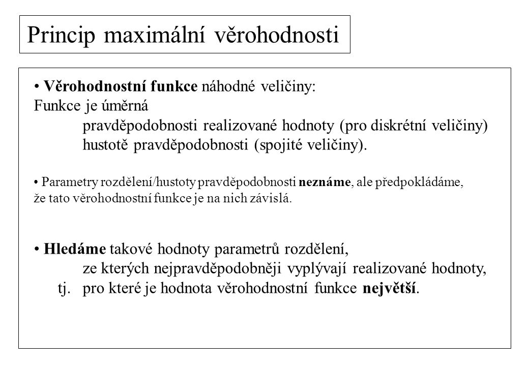 Princip maximální věrohodnosti Věrohodnostní funkce náhodné veličiny: Funkce je úměrná pravděpodobnosti realizované hodnoty (pro diskrétní veličiny) h