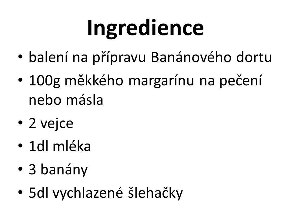 Ingredience balení na přípravu Banánového dortu 100g měkkého margarínu na pečení nebo másla 2 vejce 1dl mléka 3 banány 5dl vychlazené šlehačky