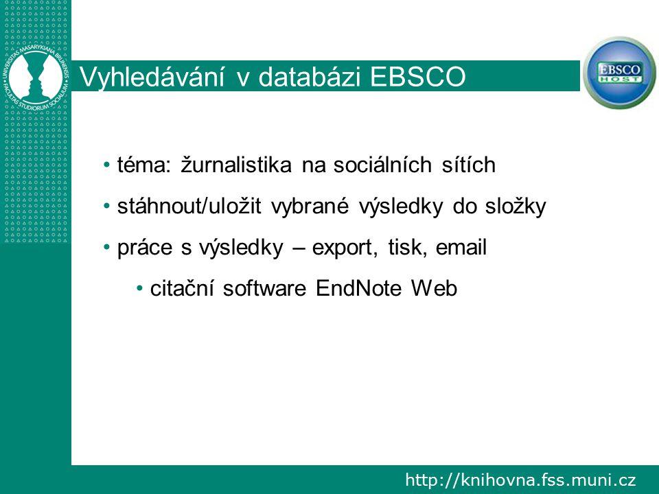 http://knihovna.fss.muni.cz Vyhledávání v databázi EBSCO téma: žurnalistika na sociálních sítích stáhnout/uložit vybrané výsledky do složky práce s výsledky – export, tisk, email citační software EndNote Web