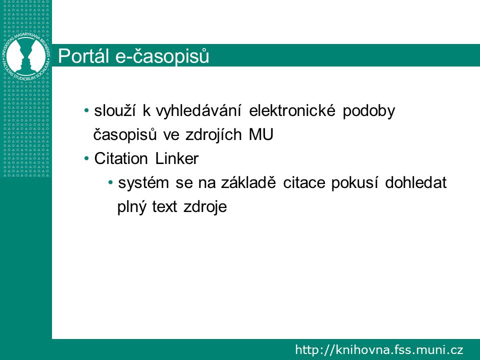 http://knihovna.fss.muni.cz Portál e-časopisů slouží k vyhledávání elektronické podoby časopisů ve zdrojích MU Citation Linker systém se na základě citace pokusí dohledat plný text zdroje
