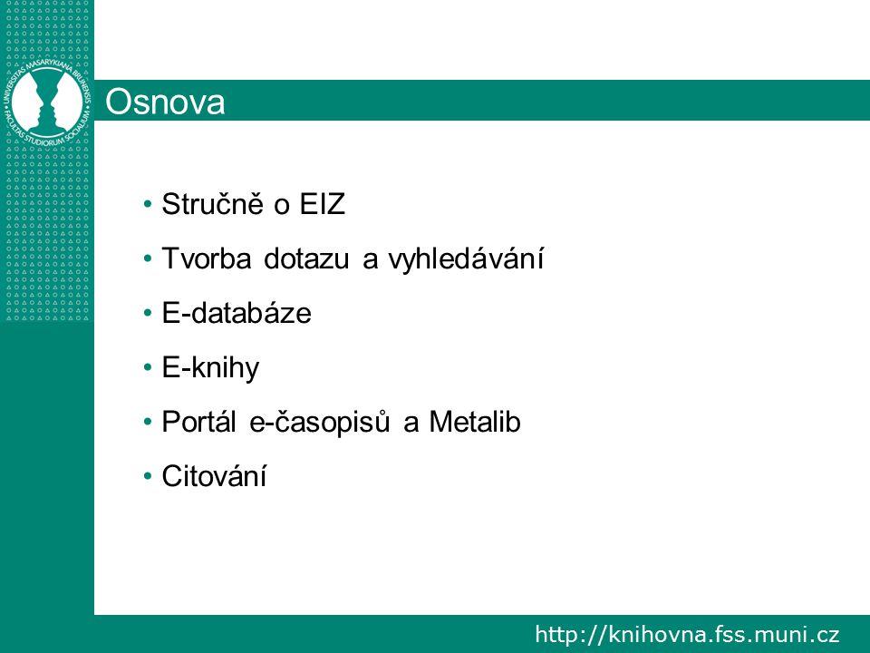 http://knihovna.fss.muni.cz Osnova Stručně o EIZ Tvorba dotazu a vyhledávání E-databáze E-knihy Portál e-časopisů a Metalib Citování