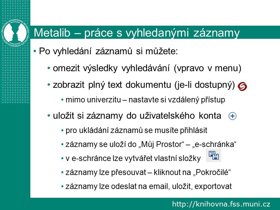 """http://knihovna.fss.muni.cz Metalib – práce s vyhledanými záznamy Po vyhledání záznamů si můžete: omezit výsledky vyhledávání (vpravo v menu) zobrazit plný text dokumentu (je-li dostupný) mimo univerzitu – nastavte si vzdálený přístup uložit si záznamy do uživatelského konta pro ukládání záznamů se musíte přihlásit záznamy se uloží do """"Můj Prostor – """"e-schránka v e-schránce lze vytvářet vlastní složky záznamy lze přesouvat – kliknout na """"Pokročilé záznamy lze odeslat na email, uložit, exportovat"""