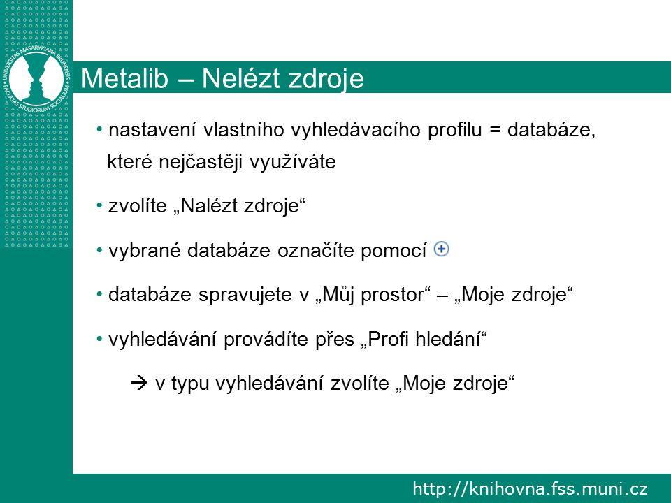 """http://knihovna.fss.muni.cz Metalib – Nelézt zdroje nastavení vlastního vyhledávacího profilu = databáze, které nejčastěji využíváte zvolíte """"Nalézt zdroje vybrané databáze označíte pomocí databáze spravujete v """"Můj prostor – """"Moje zdroje vyhledávání provádíte přes """"Profi hledání  v typu vyhledávání zvolíte """"Moje zdroje"""
