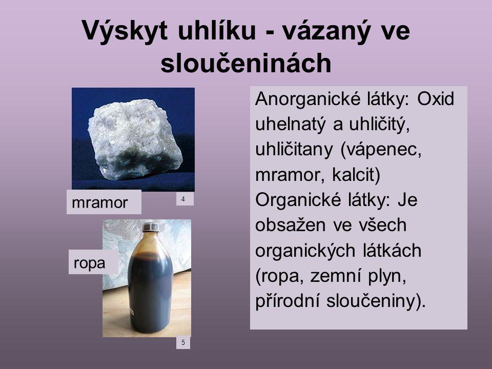Výskyt uhlíku - vázaný ve sloučeninách Anorganické látky: Oxid uhelnatý a uhličitý, uhličitany (vápenec, mramor, kalcit) Organické látky: Je obsažen v