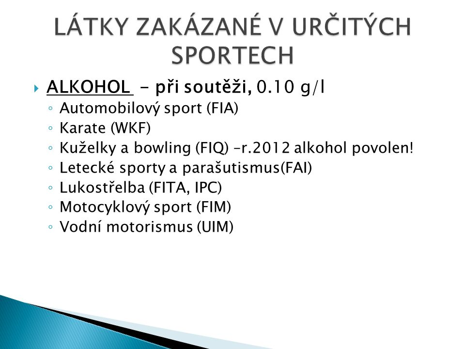  ALKOHOL - při soutěži, 0.10 g/l ◦ Automobilový sport (FIA) ◦ Karate (WKF) ◦ Kuželky a bowling (FIQ) –r.2012 alkohol povolen! ◦ Letecké sporty a para