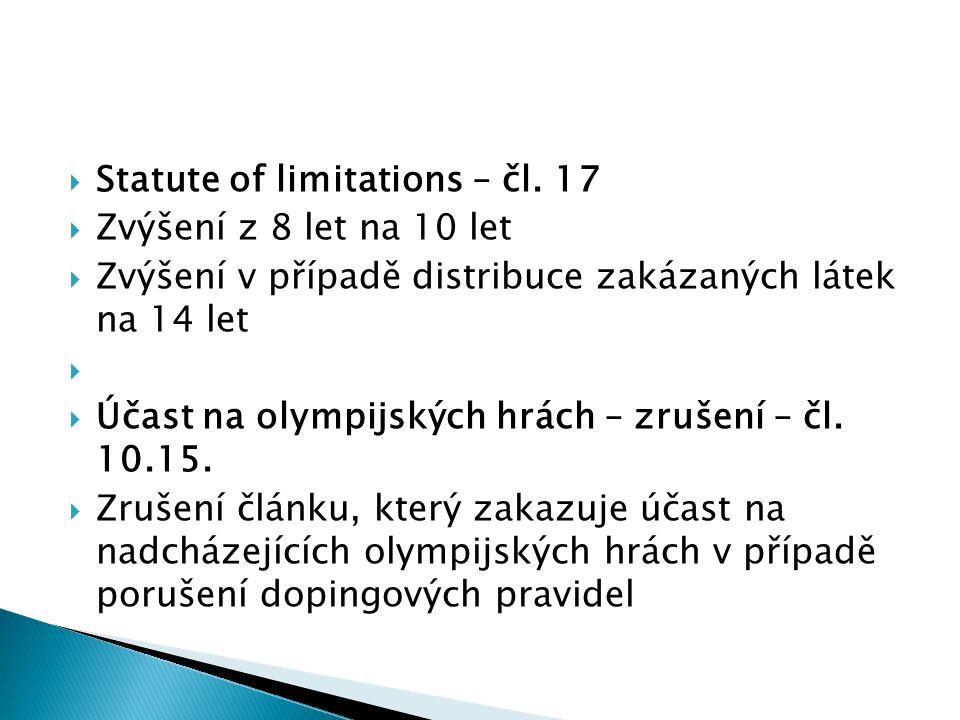  Statute of limitations – čl. 17  Zvýšení z 8 let na 10 let  Zvýšení v případě distribuce zakázaných látek na 14 let   Účast na olympijských hrác