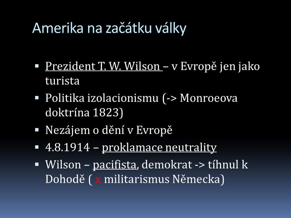 Amerika na začátku války  Prezident T. W. Wilson – v Evropě jen jako turista  Politika izolacionismu (-> Monroeova doktrína 1823)  Nezájem o dění v
