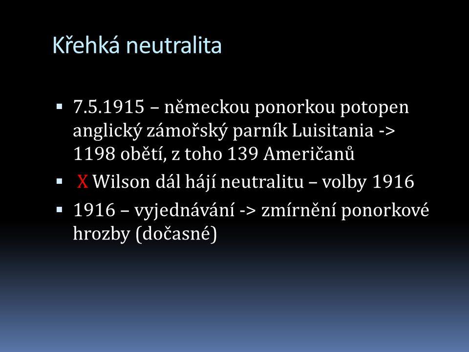 Křehká neutralita  7.5.1915 – německou ponorkou potopen anglický zámořský parník Luisitania -> 1198 obětí, z toho 139 Američanů  X Wilson dál hájí neutralitu – volby 1916  1916 – vyjednávání -> zmírnění ponorkové hrozby (dočasné)
