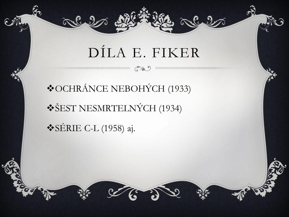 DÍLA E. FIKER  OCHRÁNCE NEBOHÝCH (1933)  ŠEST NESMRTELNÝCH (1934)  SÉRIE C-L (1958) aj.